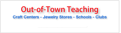 Out-of-Town Teaching  Craft Centers - Jewelry Stores - Schools - Clubs     Contact me for information.